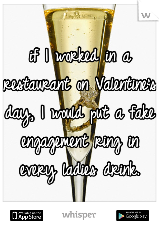 if I worked in a restaurant on Valentine's day, I would put a fake engagement ring in every ladies drink.