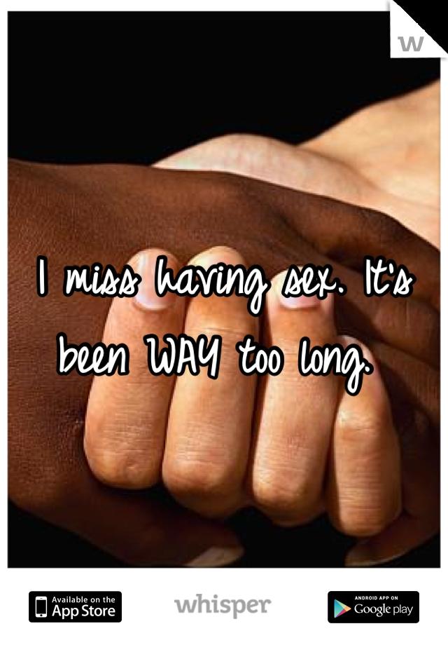 I miss having sex. It's been WAY too long.
