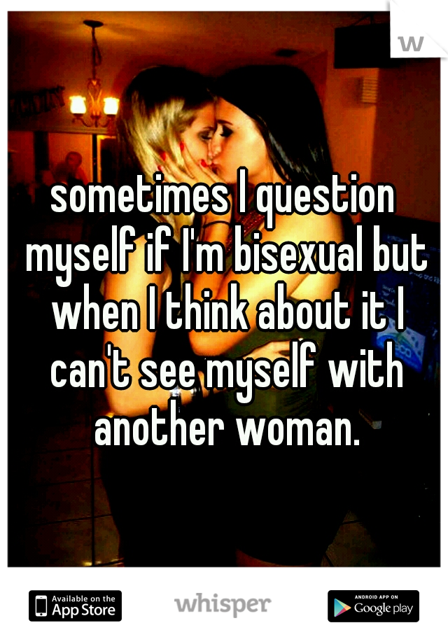 sometimes I question myself if I'm bisexual but when I think about it I can't see myself with another woman.