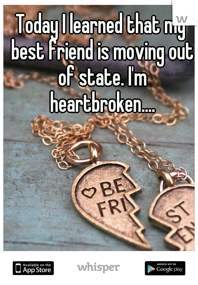 Today I learned that my best friend is moving out of state. I'm heartbroken....