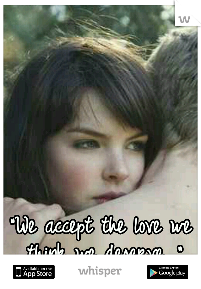 """We accept the love we think we deserve. """