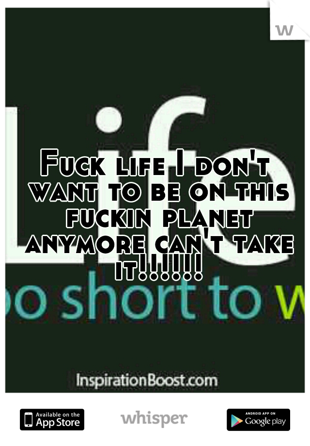 Fuck life I don't want to be on this fuckin planet anymore can't take it!!!!!!