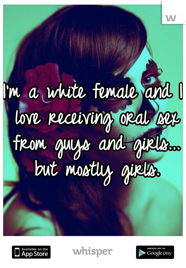 I'm a white female and I love receiving oral sex from guys and girls... but mostly girls.