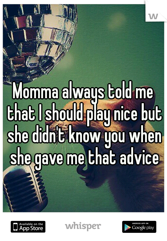 Momma always told me that I should play nice but she didn't know you when she gave me that advice