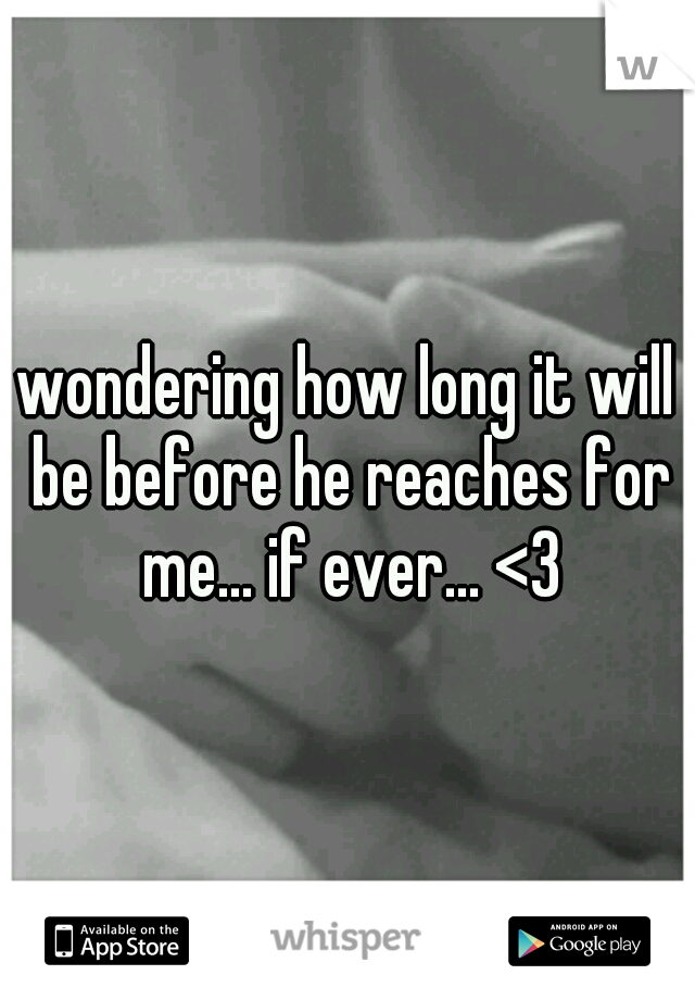 wondering how long it will be before he reaches for me... if ever... <3