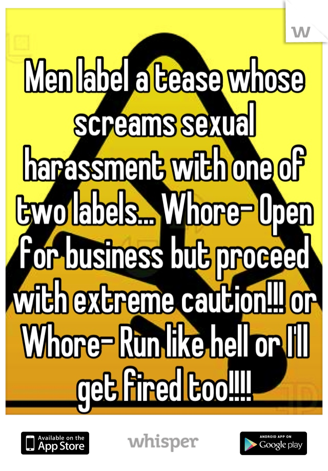 Men label a tease whose screams sexual harassment with one of two labels... Whore- Open for business but proceed with extreme caution!!! or Whore- Run like hell or I'll get fired too!!!!