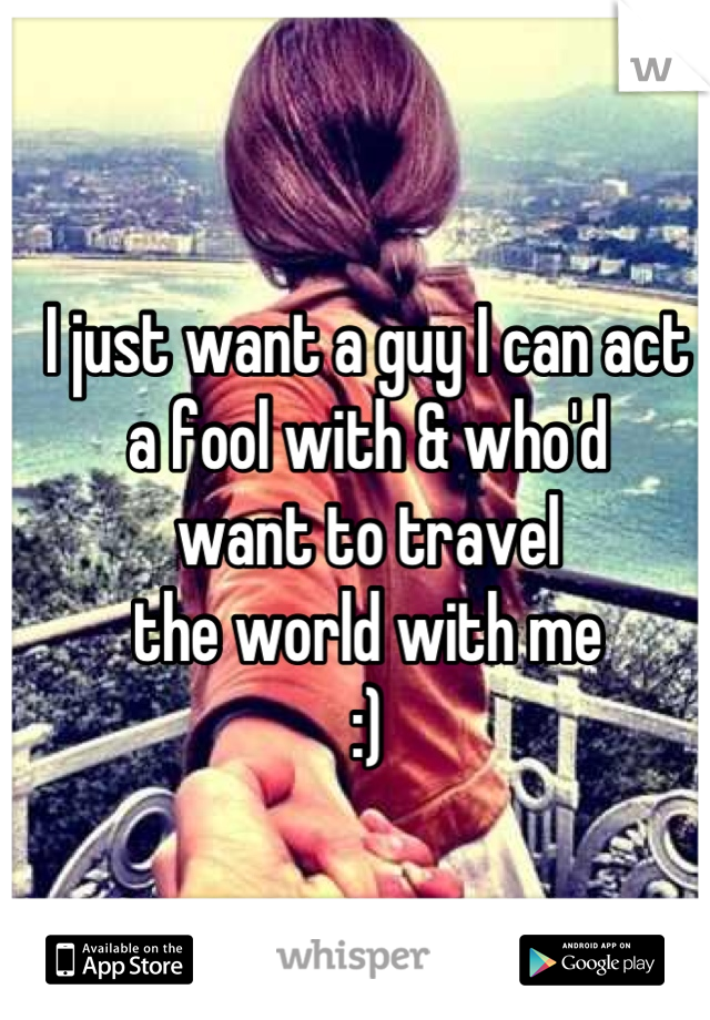 I just want a guy I can act a fool with & who'd want to travel the world with me :)