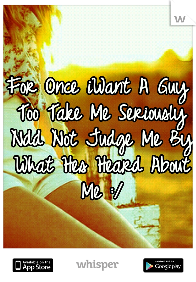 For Once iWant A Guy Too Take Me Seriously Ndd Not Judge Me By What Hes Heard About Me :/