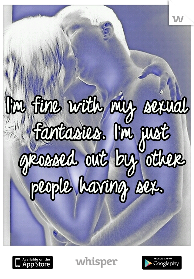 I'm fine with my sexual fantasies. I'm just grossed out by other people having sex.