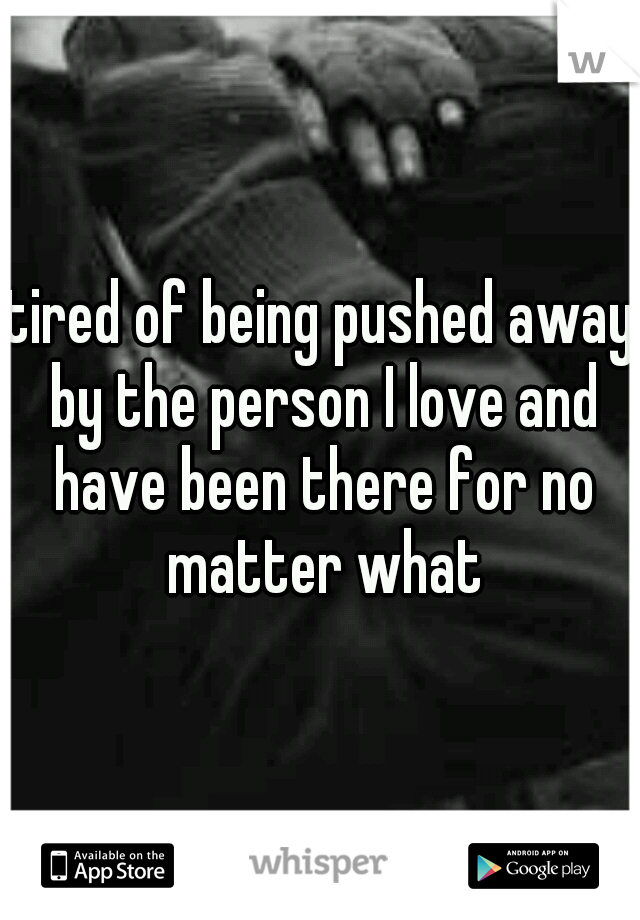 tired of being pushed away by the person I love and have been there for no matter what