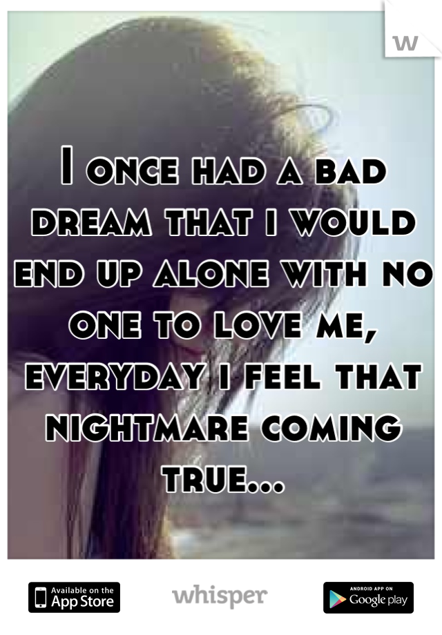I once had a bad dream that i would end up alone with no one to love me, everyday i feel that nightmare coming true...