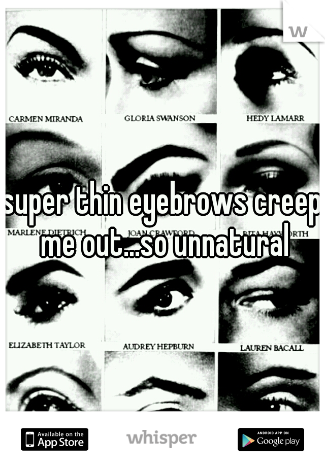super thin eyebrows creep me out...so unnatural