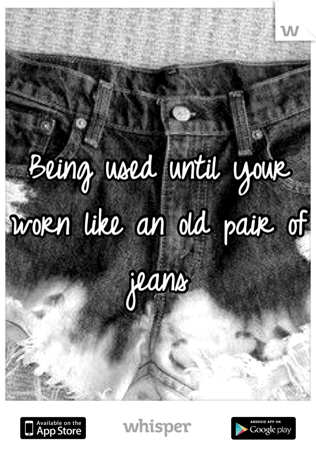 Being used until your worn like an old pair of jeans