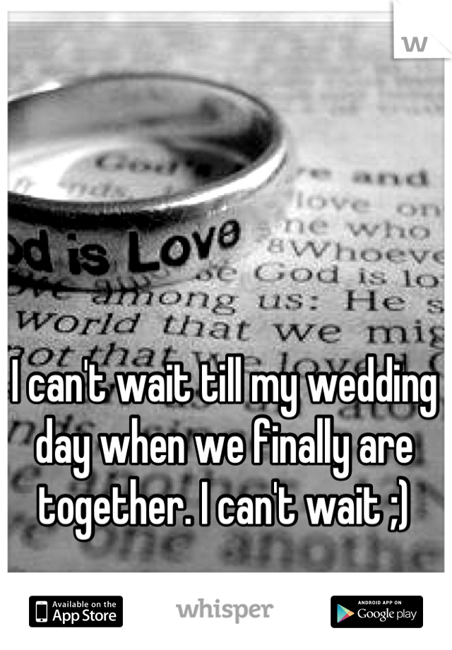 I can't wait till my wedding day when we finally are together. I can't wait ;)