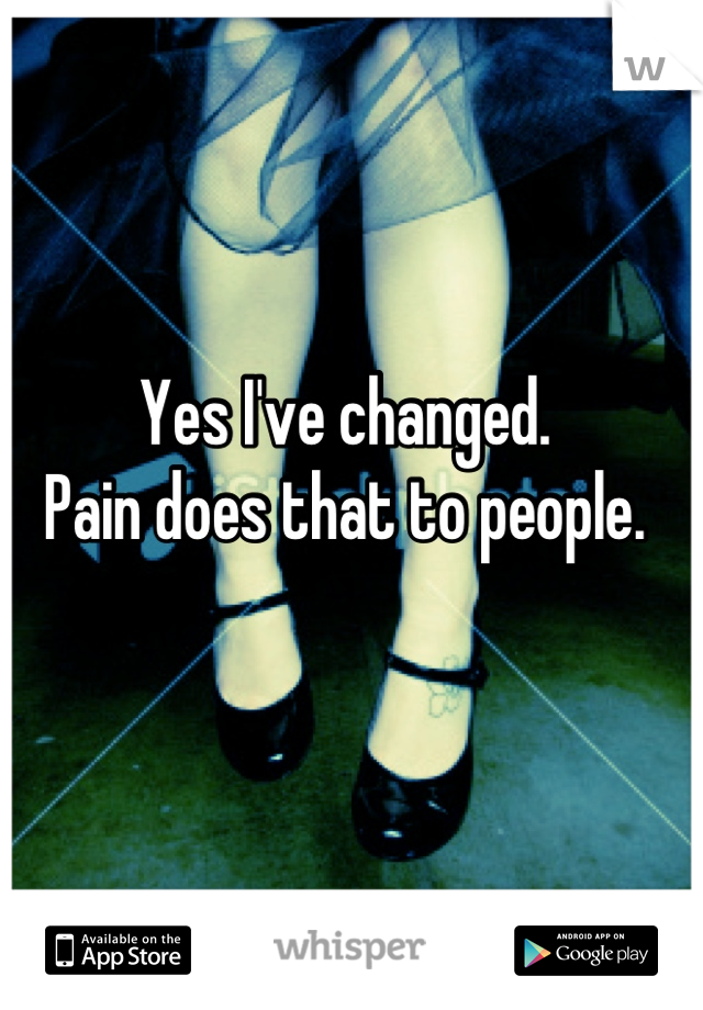 Yes I've changed.  Pain does that to people.