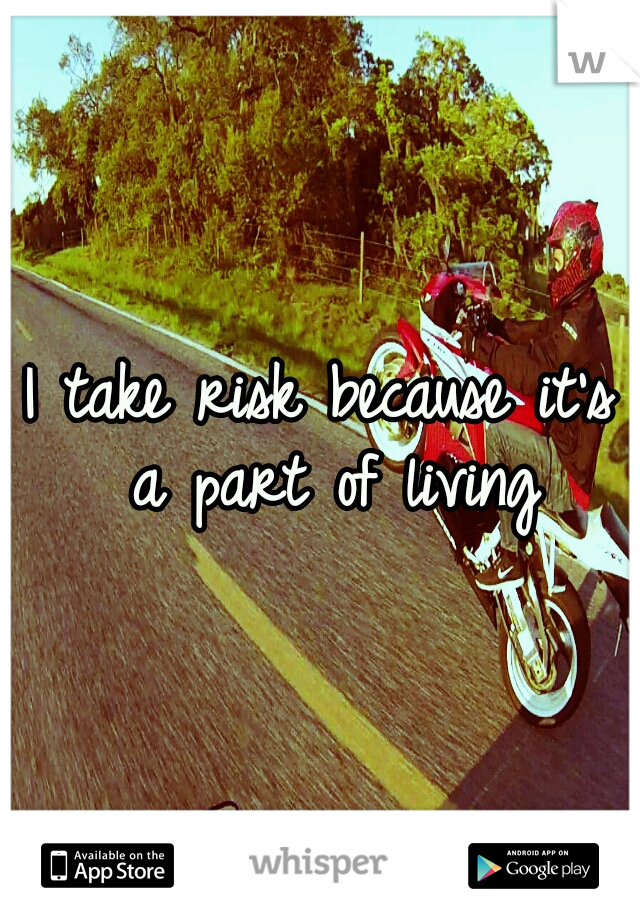 I take risk because it's a part of living