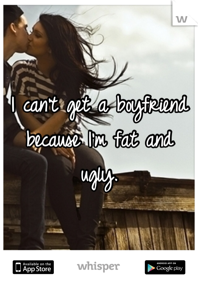 I can't get a boyfriend because I'm fat and ugly.