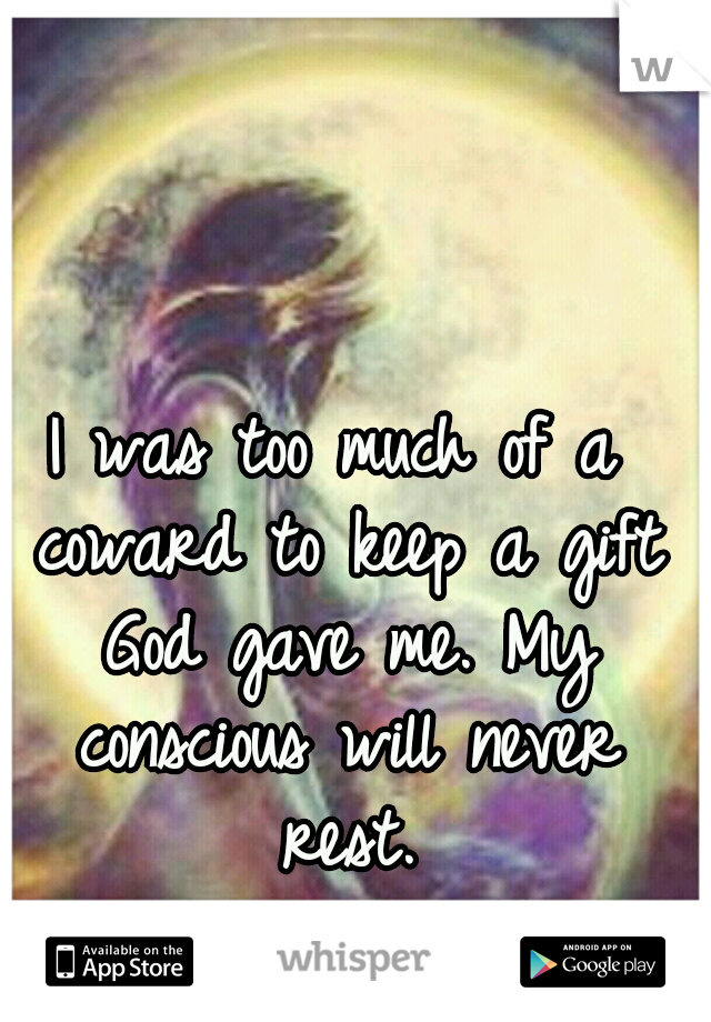 I was too much of a coward to keep a gift God gave me. My conscious will never rest.