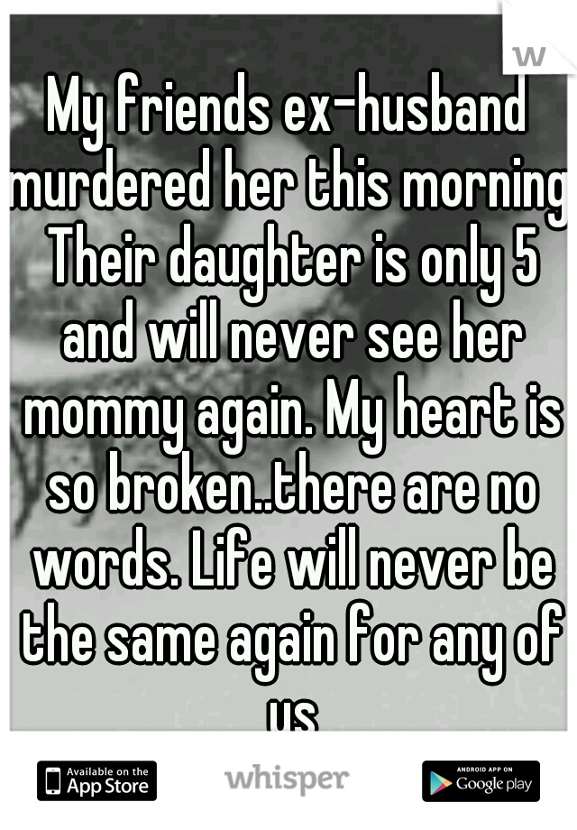 My friends ex-husband murdered her this morning. Their daughter is only 5 and will never see her mommy again. My heart is so broken..there are no words. Life will never be the same again for any of us