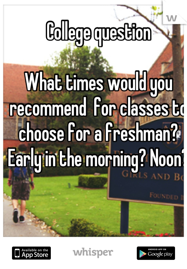 College question  What times would you recommend  for classes to choose for a freshman? Early in the morning? Noon?