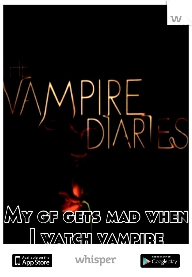 My gf gets mad when I watch vampire diaries with out her