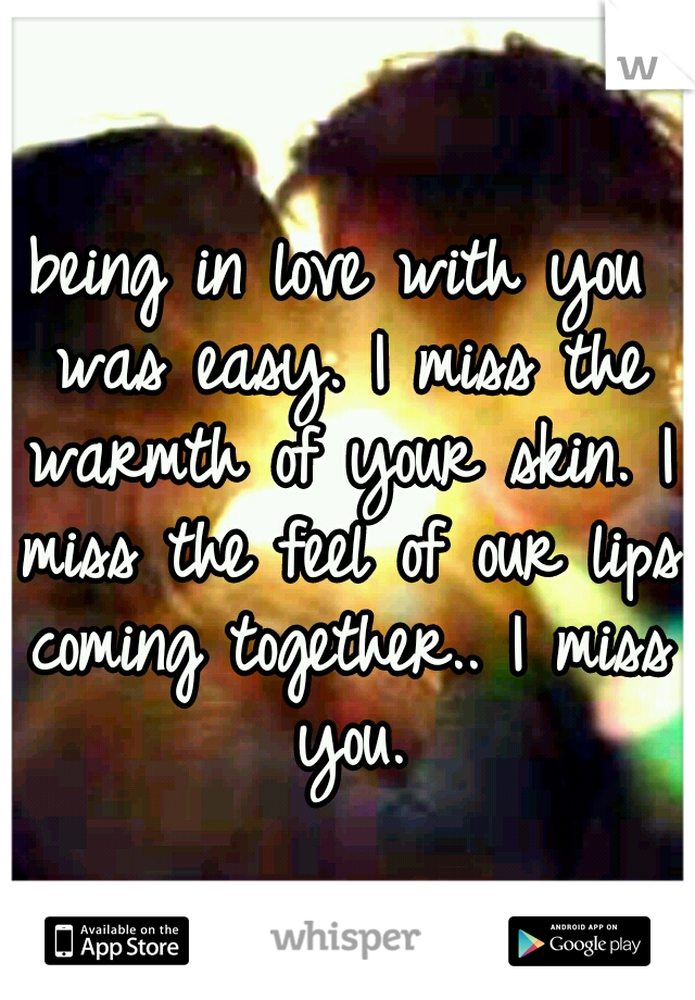 being in love with you was easy. I miss the warmth of your skin. I miss the feel of our lips coming together.. I miss you.
