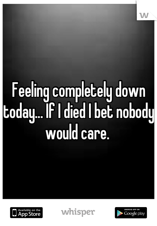 Feeling completely down today... If I died I bet nobody would care.