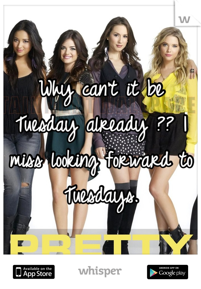 Why can't it be Tuesday already ?? I miss looking forward to Tuesdays.