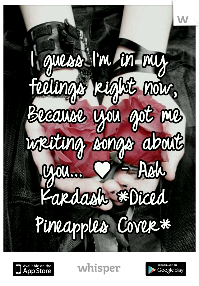 I guess I'm in my feelings right now, Because you got me writing songs about you... ♥ - Ash Kardash *Diced Pineapples Cover*