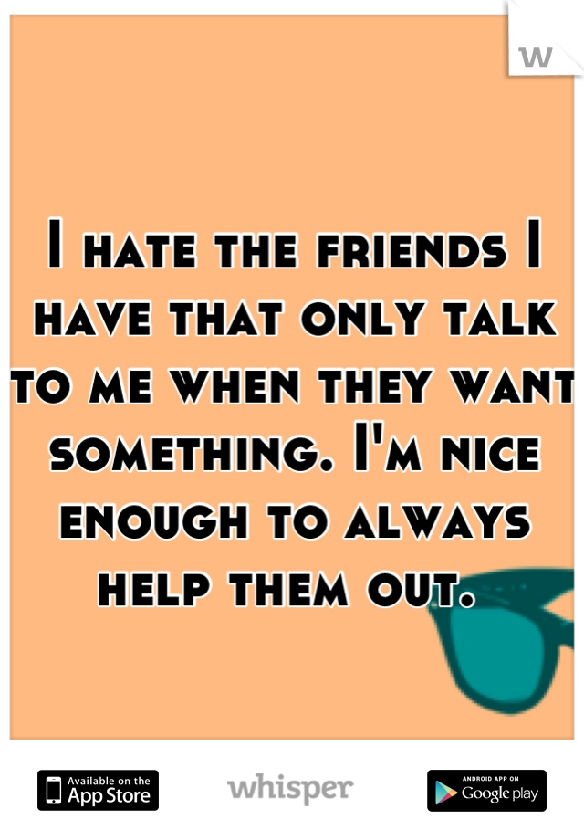 I hate the friends I have that only talk to me when they want something. I'm nice enough to always help them out.