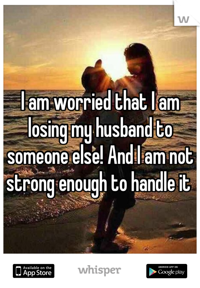 I am worried that I am losing my husband to someone else! And I am not strong enough to handle it