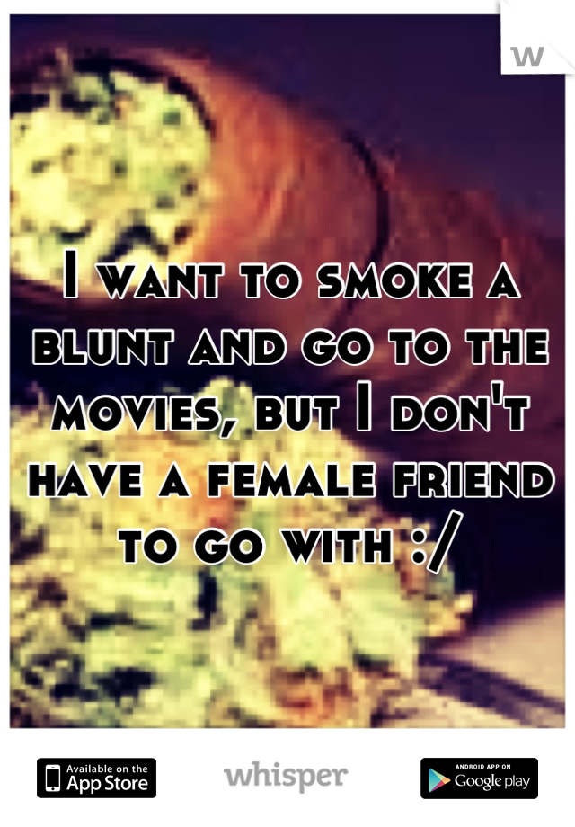 I want to smoke a blunt and go to the movies, but I don't have a female friend to go with :/
