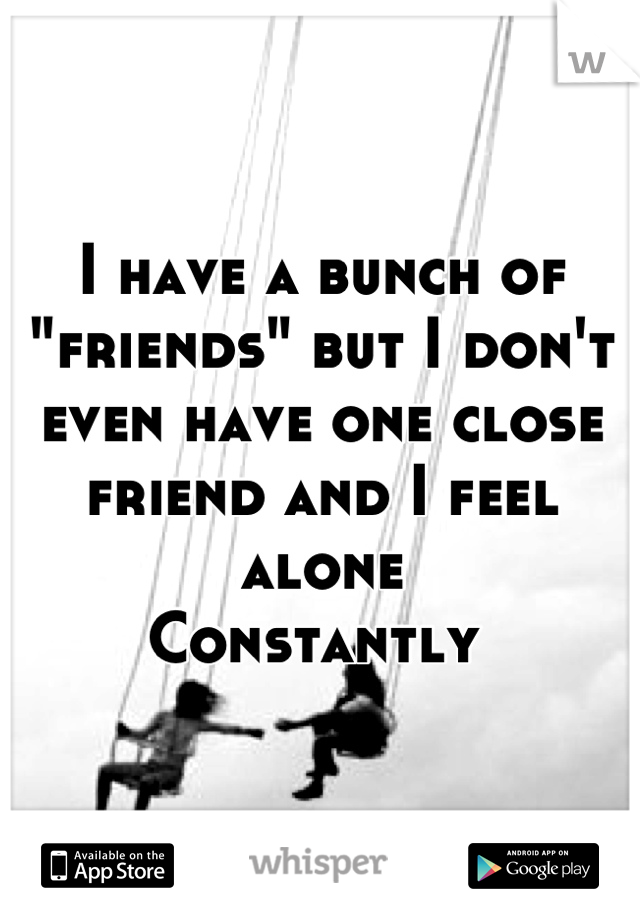 """I have a bunch of """"friends"""" but I don't even have one close friend and I feel alone  Constantly"""