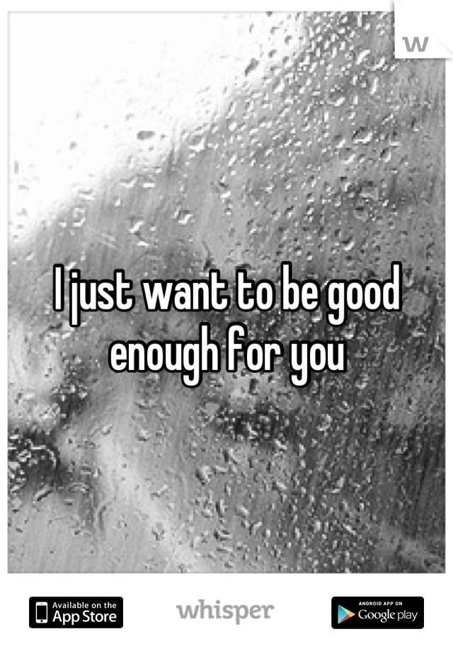 I just want to be good enough for you