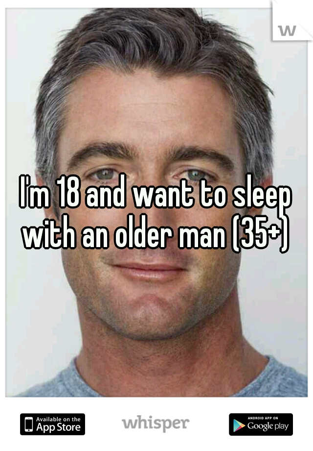 I'm 18 and want to sleep with an older man (35+)