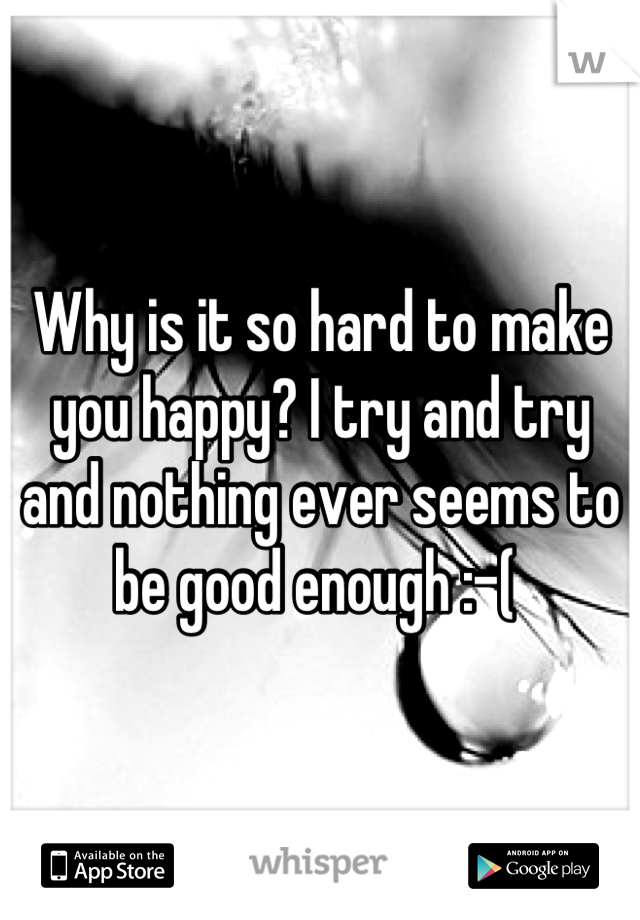 Why is it so hard to make you happy? I try and try and nothing ever seems to be good enough :-(