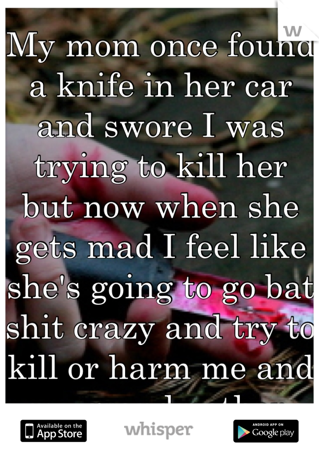 My mom once found a knife in her car and swore I was trying to kill her but now when she gets mad I feel like she's going to go bat shit crazy and try to kill or harm me and my grandmother