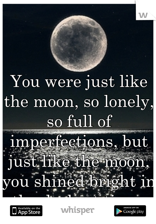 You were just like the moon, so lonely, so full of imperfections, but just like the moon, you shined bright in the darkest times