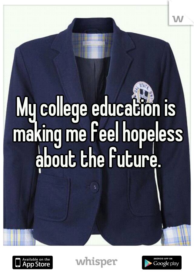 My college education is making me feel hopeless about the future.