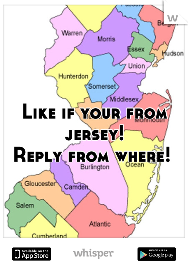 Like if your from jersey!  Reply from where!