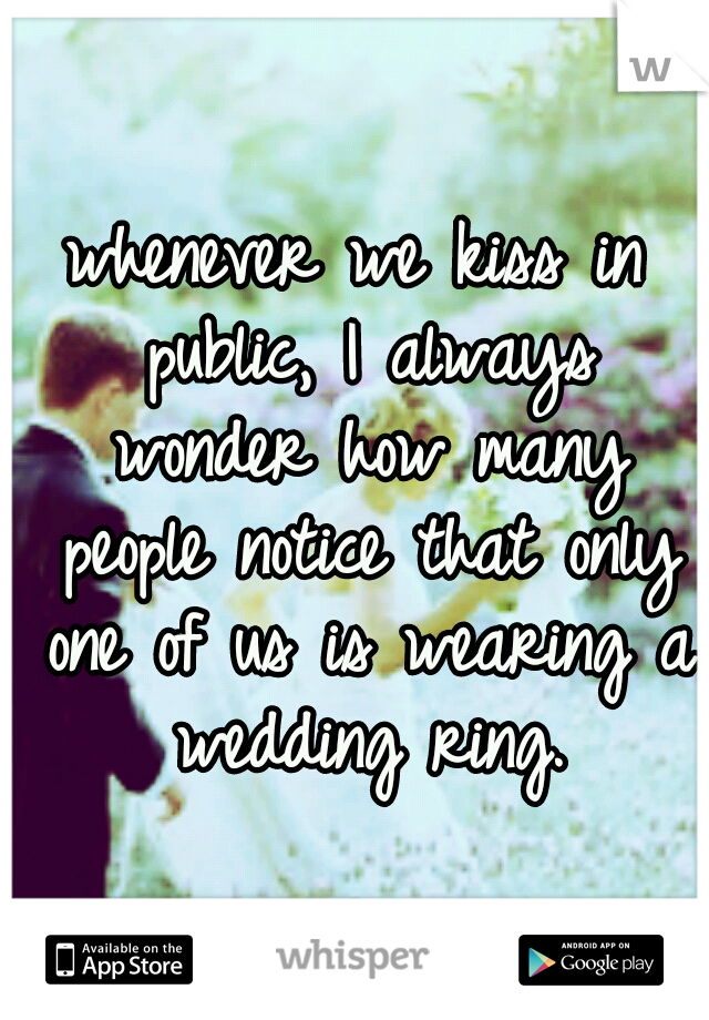 whenever we kiss in public, I always wonder how many people notice that only one of us is wearing a wedding ring.
