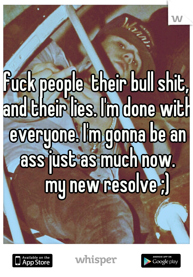 fuck people  their bull shit, and their lies. I'm done with everyone. I'm gonna be an ass just as much now.   my new resolve ;)