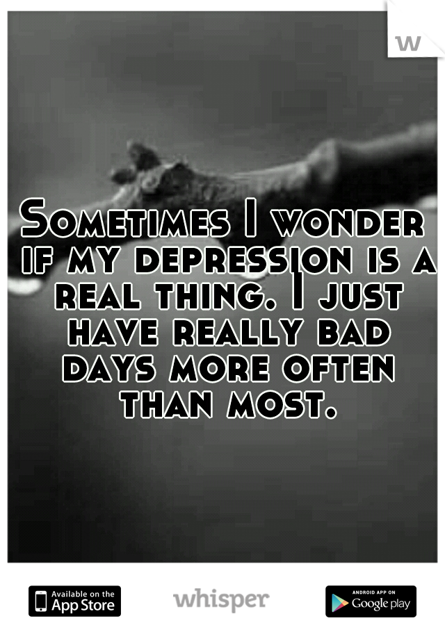 Sometimes I wonder if my depression is a real thing. I just have really bad days more often than most.
