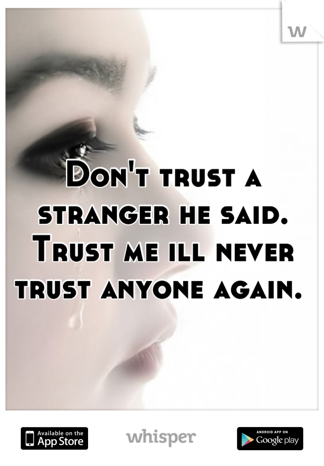 Don't trust a stranger he said. Trust me ill never trust anyone again.