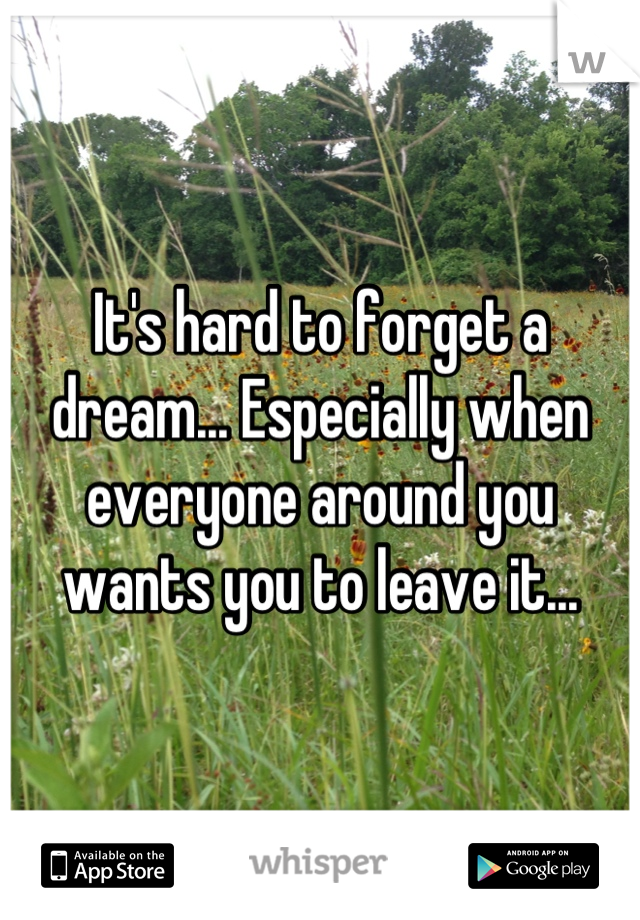It's hard to forget a dream... Especially when everyone around you wants you to leave it...