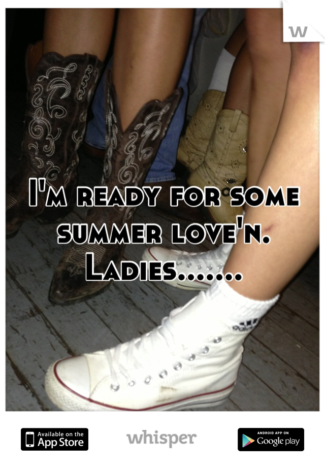 I'm ready for some summer love'n. Ladies.......