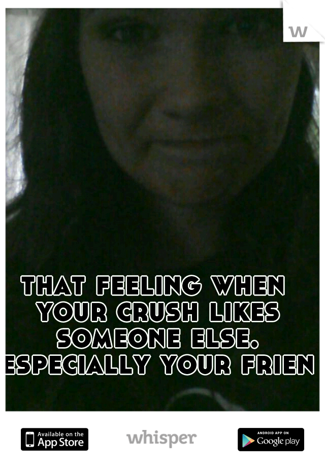 that feeling when your crush likes someone else. especially your friend