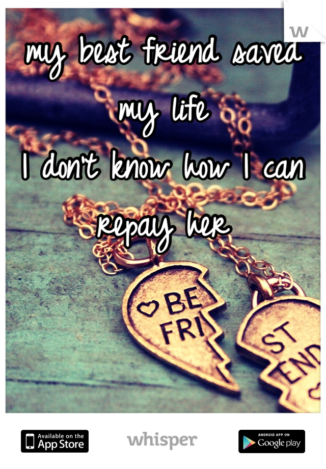 my best friend saved my life I don't know how I can repay her