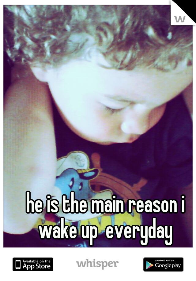 he is the main reason i wake up  everyday