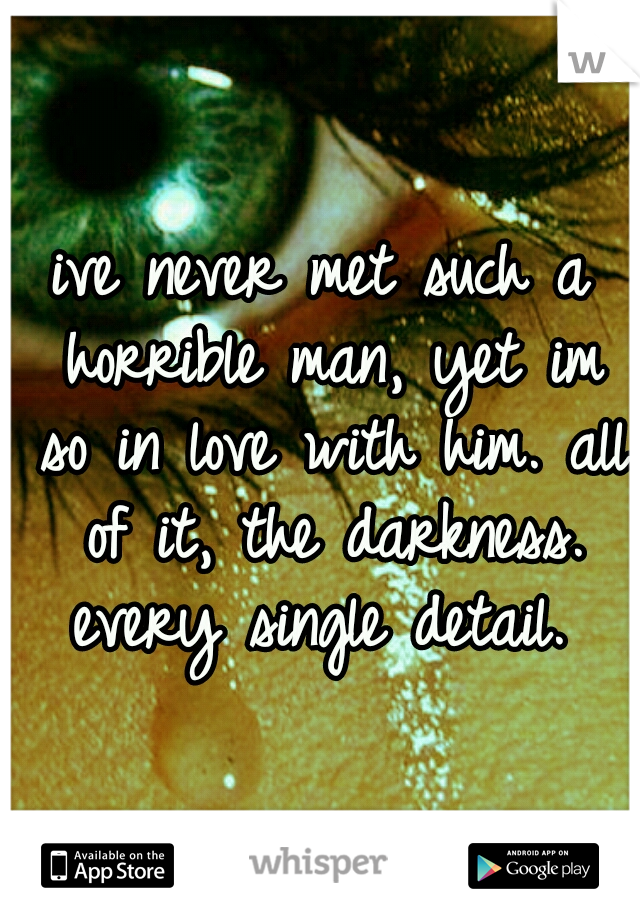ive never met such a horrible man, yet im so in love with him. all of it, the darkness. every single detail.